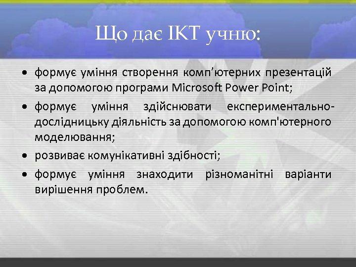 Що дає ІКТ учню: формує уміння створення комп'ютерних презентацій за допомогою програми Microsoft Power