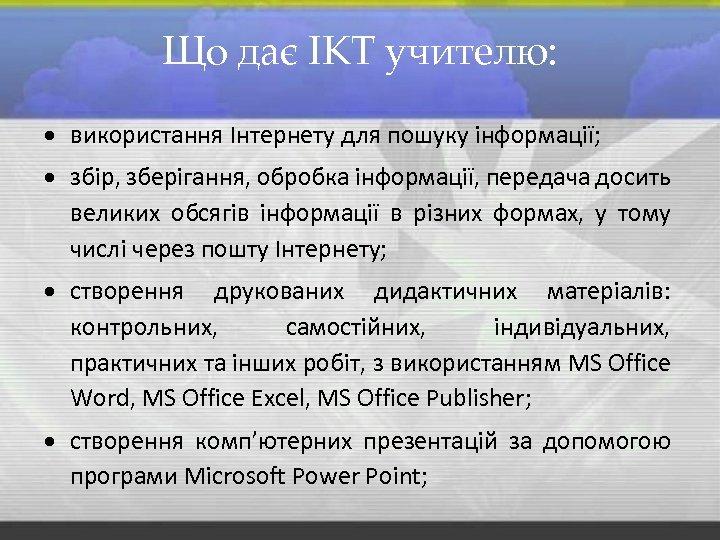 Що дає ІКТ учителю: використання Інтернету для пошуку інформації; збір, зберігання, обробка інформації, передача