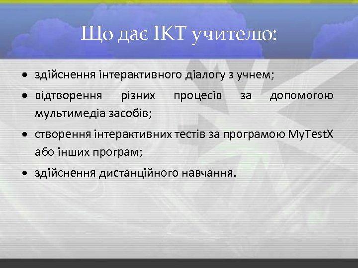 Що дає ІКТ учителю: здійснення інтерактивного діалогу з учнем; відтворення різних мультимедіа засобів; процесів