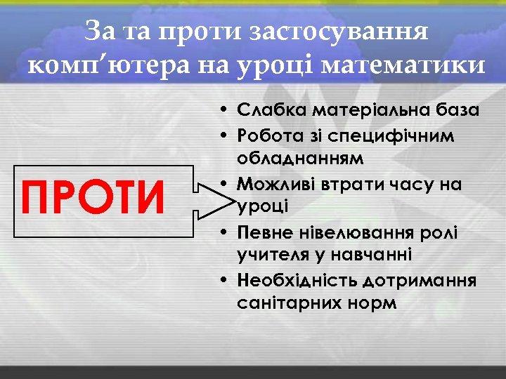 За та проти застосування комп'ютера на уроці математики ПРОТИ • Слабка матеріальна база •