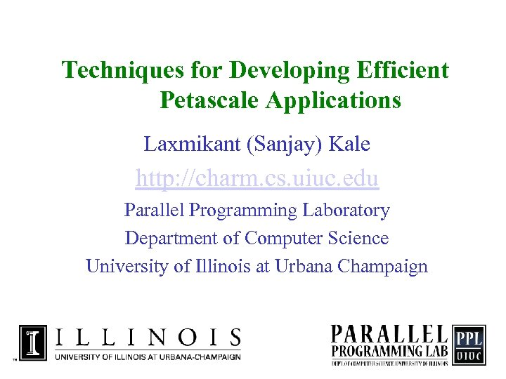 Techniques for Developing Efficient Petascale Applications Laxmikant (Sanjay) Kale http: //charm. cs. uiuc. edu