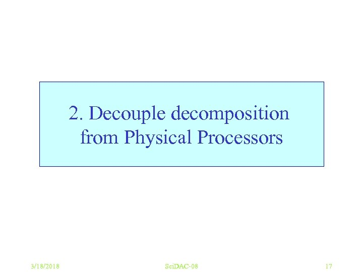 2. Decouple decomposition from Physical Processors 3/18/2018 Sci. DAC-08 17