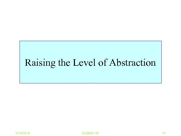 Raising the Level of Abstraction 3/18/2018 Sci. DAC-08 57