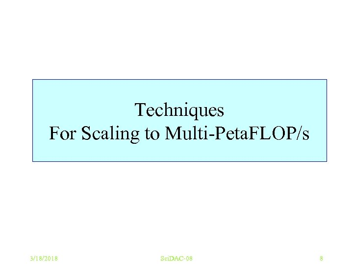 Techniques For Scaling to Multi-Peta. FLOP/s 3/18/2018 Sci. DAC-08 8