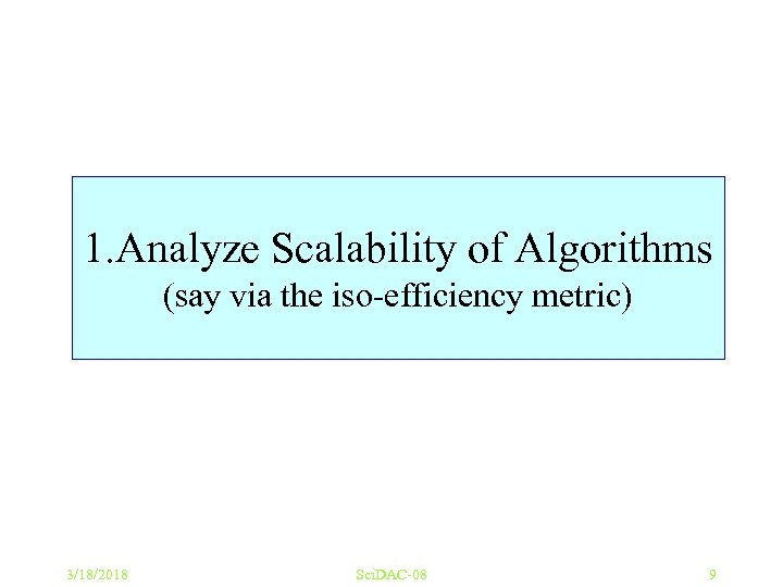 1. Analyze Scalability of Algorithms (say via the iso-efficiency metric) 3/18/2018 Sci. DAC-08 9
