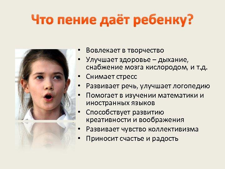 Что пение даёт ребенку? • Вовлекает в творчество • Улучшает здоровье – дыхание, снабжение