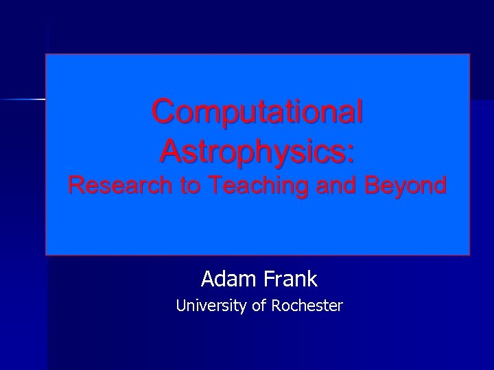 Computational Astrophysics: Research to Teaching and Beyond Adam Frank University of Rochester