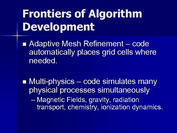 Frontiers of Algorithm Development n Adaptive Mesh Refinement – code automatically places grid cells