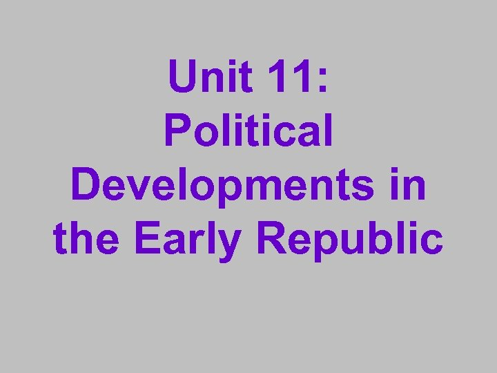 Unit 11: Political Developments in the Early Republic
