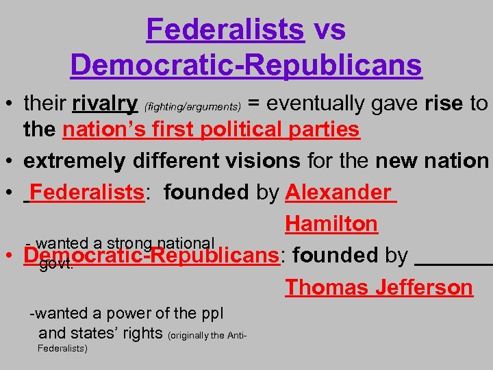 Federalists vs Democratic-Republicans • their rivalry (fighting/arguments) = eventually gave rise to the nation's
