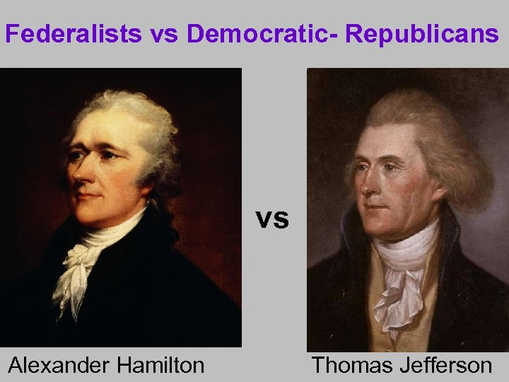 Federalists vs Democratic- Republicans vs Alexander Hamilton Thomas Jefferson