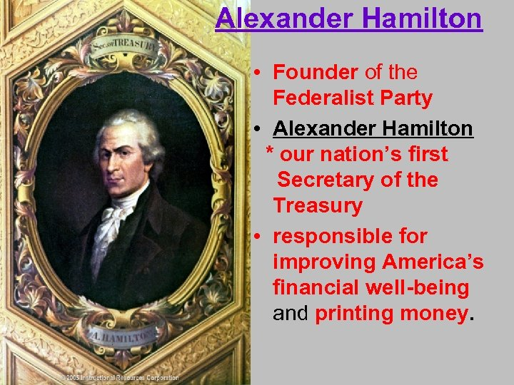 Alexander Hamilton • Founder of the Federalist Party • Alexander Hamilton * our nation's