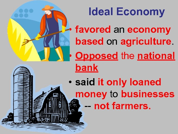Ideal Economy • favored an economy based on agriculture. • Opposed the national bank