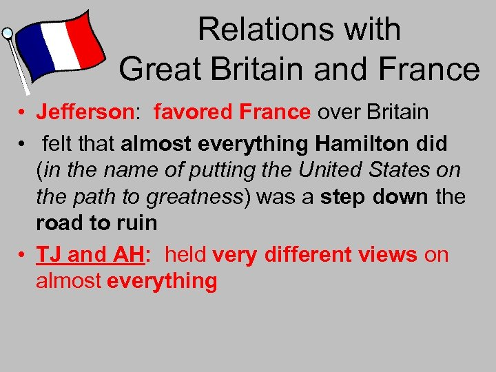 Relations with Great Britain and France • Jefferson: favored France over Britain • felt
