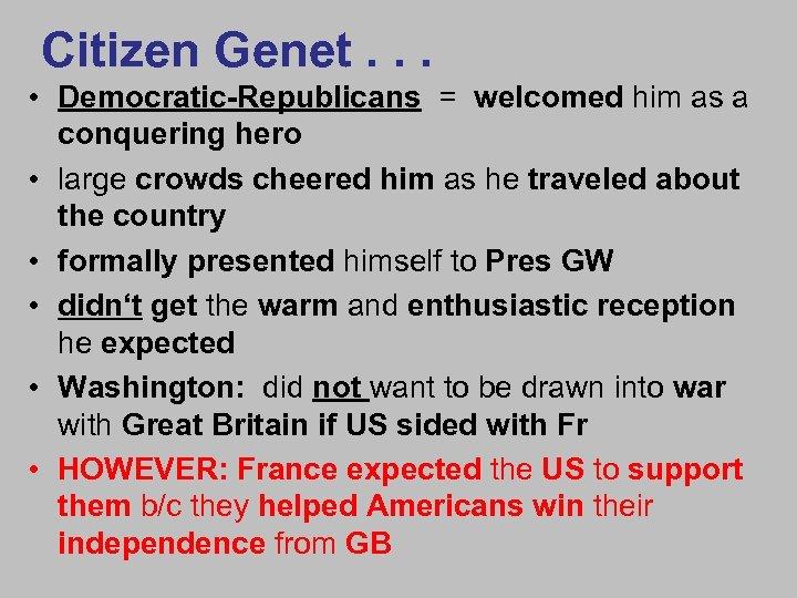 Citizen Genet. . . • Democratic-Republicans = welcomed him as a conquering hero •