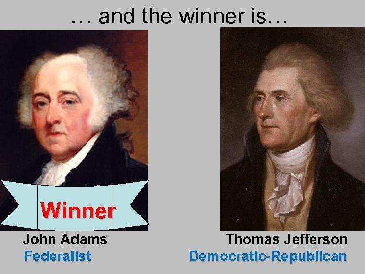… and the winner is… Winner John Adams Federalist Thomas Jefferson Democratic-Republican