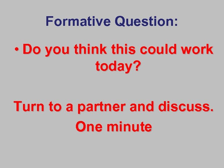 Formative Question: • Do you think this could work today? Turn to a partner