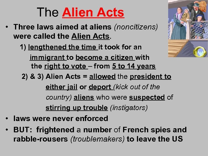 The Alien Acts • Three laws aimed at aliens (noncitizens) were called the Alien
