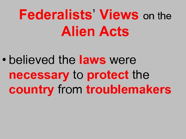Federalists' Views on the Alien Acts • believed the laws were necessary to protect