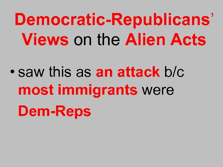 Democratic-Republicans' Views on the Alien Acts • saw this as an attack b/c most