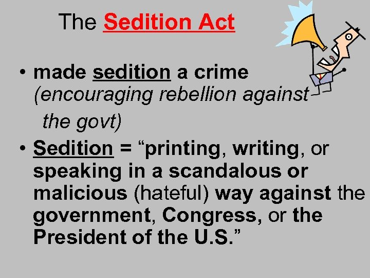 The Sedition Act • made sedition a crime (encouraging rebellion against the govt) •