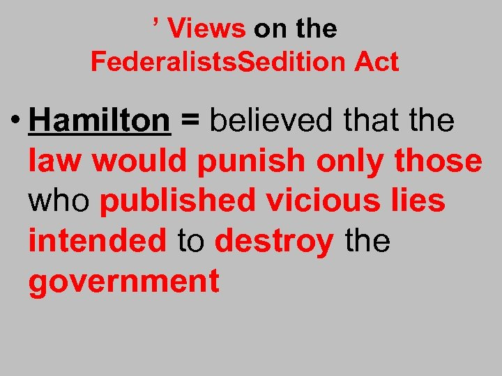 ' Views on the Federalists. Sedition Act • Hamilton = believed that the law