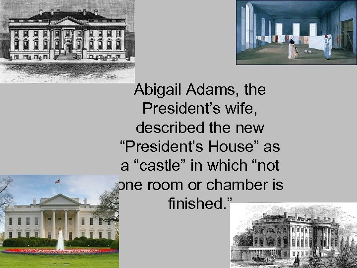 """Abigail Adams, the President's wife, described the new """"President's House"""" as a """"castle"""" in"""
