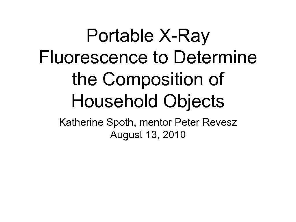 Portable X-Ray Fluorescence to Determine the Composition of Household Objects Katherine Spoth, mentor Peter