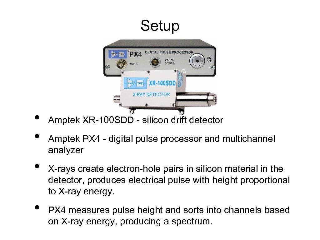 Setup • • Amptek XR-100 SDD - silicon drift detector Amptek PX 4 -