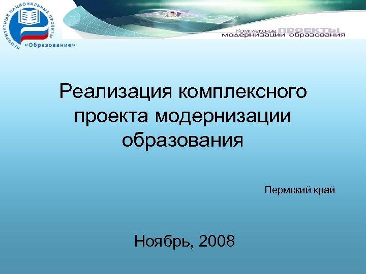 Реализация комплексного проекта модернизации образования Пермский край Ноябрь, 2008