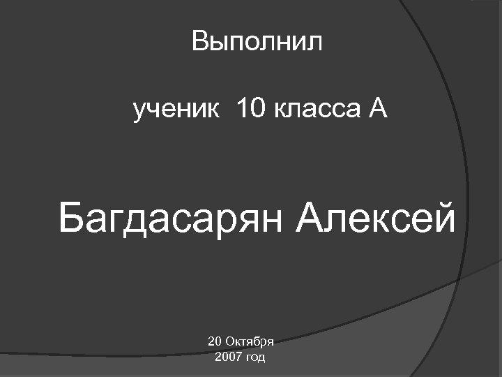 Выполнил ученик 10 класса А Багдасарян Алексей 20 Октября 2007 год