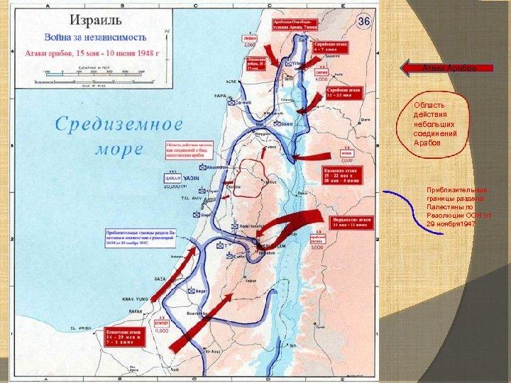 Атаки Арабов Область действия небольших соединений Арабов Приблизительные границы раздела Палестины по Резолюции ООН