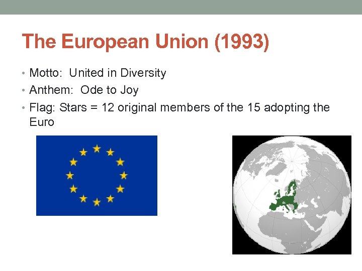 The European Union (1993) • Motto: United in Diversity • Anthem: Ode to Joy