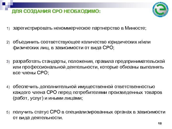 ДЛЯ СОЗДАНИЯ СРО НЕОБХОДИМО: 1) зарегистрировать некоммерческое партнерство в Минюсте; 2) объединить соответствующее количество