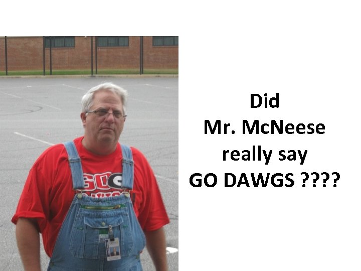 Did Mr. Mc. Neese really say GO DAWGS ? ?