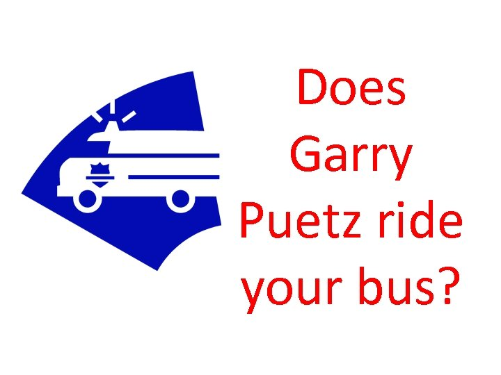 Does Garry Puetz ride your bus?