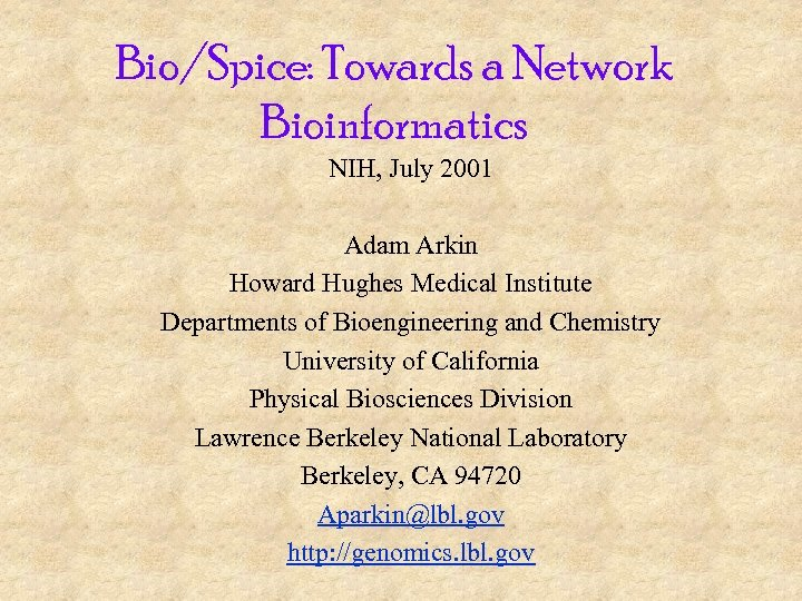 Bio/Spice: Towards a Network Bioinformatics NIH, July 2001 Adam Arkin Howard Hughes Medical Institute