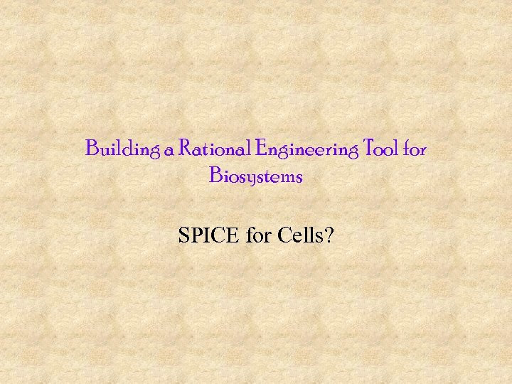 Building a Rational Engineering Tool for Biosystems SPICE for Cells?