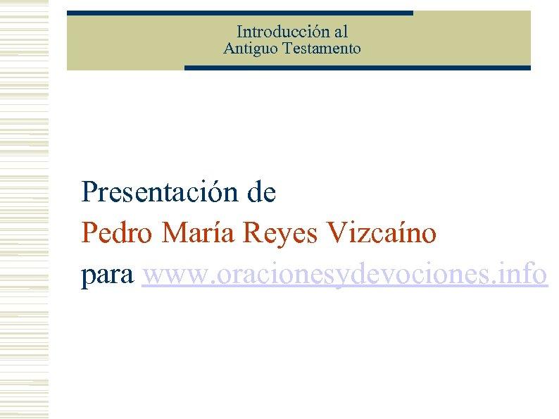 Introducción al Antiguo Testamento Presentación de Pedro María Reyes Vizcaíno para www. oracionesydevociones. info