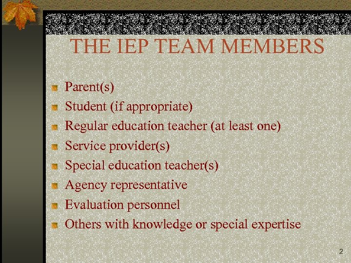 THE IEP TEAM MEMBERS Parent(s) Student (if appropriate) Regular education teacher (at least one)