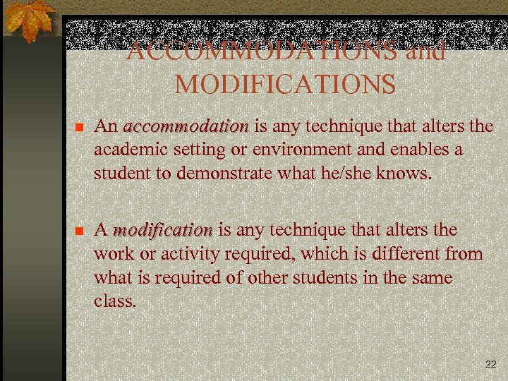 ACCOMMODATIONS and MODIFICATIONS n An accommodation is any technique that alters the academic setting