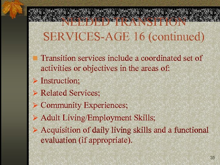 NEEDED TRANSITION SERVICES-AGE 16 (continued) n Transition services include a coordinated set of activities
