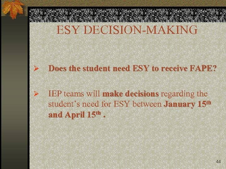 ESY DECISION-MAKING Ø Does the student need ESY to receive FAPE? Ø IEP teams