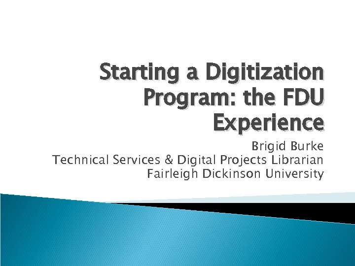 Starting a Digitization Program: the FDU Experience Brigid Burke Technical Services & Digital Projects