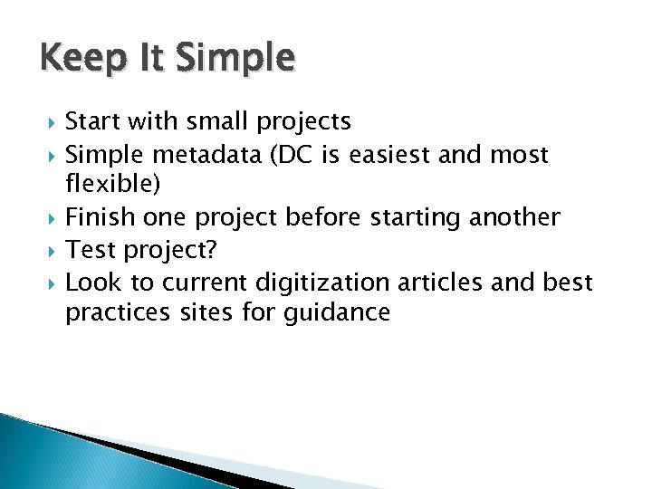 Keep It Simple Start with small projects Simple metadata (DC is easiest and most