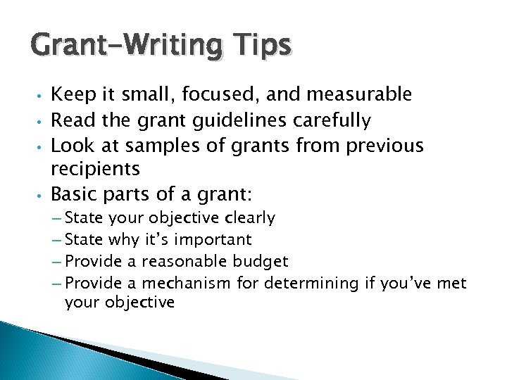 Grant-Writing Tips • • Keep it small, focused, and measurable Read the grant guidelines