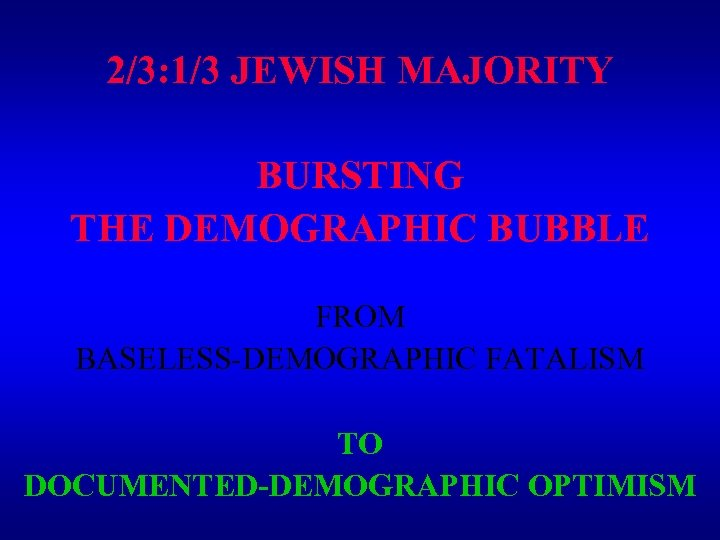 2/3: 1/3 JEWISH MAJORITY BURSTING THE DEMOGRAPHIC BUBBLE FROM BASELESS-DEMOGRAPHIC FATALISM TO DOCUMENTED-DEMOGRAPHIC OPTIMISM