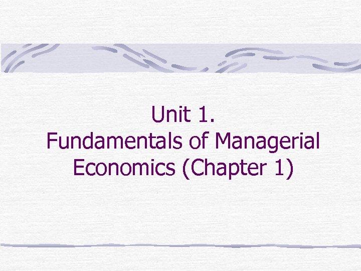 Unit 1. Fundamentals of Managerial Economics (Chapter 1)