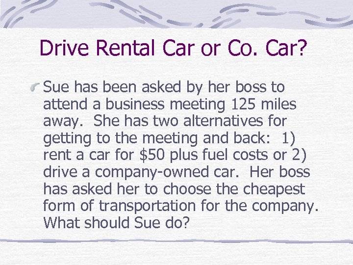Drive Rental Car or Co. Car? Sue has been asked by her boss to