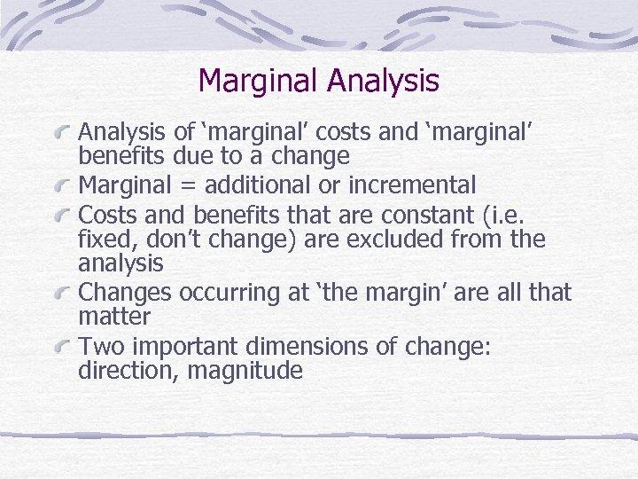Marginal Analysis of 'marginal' costs and 'marginal' benefits due to a change Marginal =
